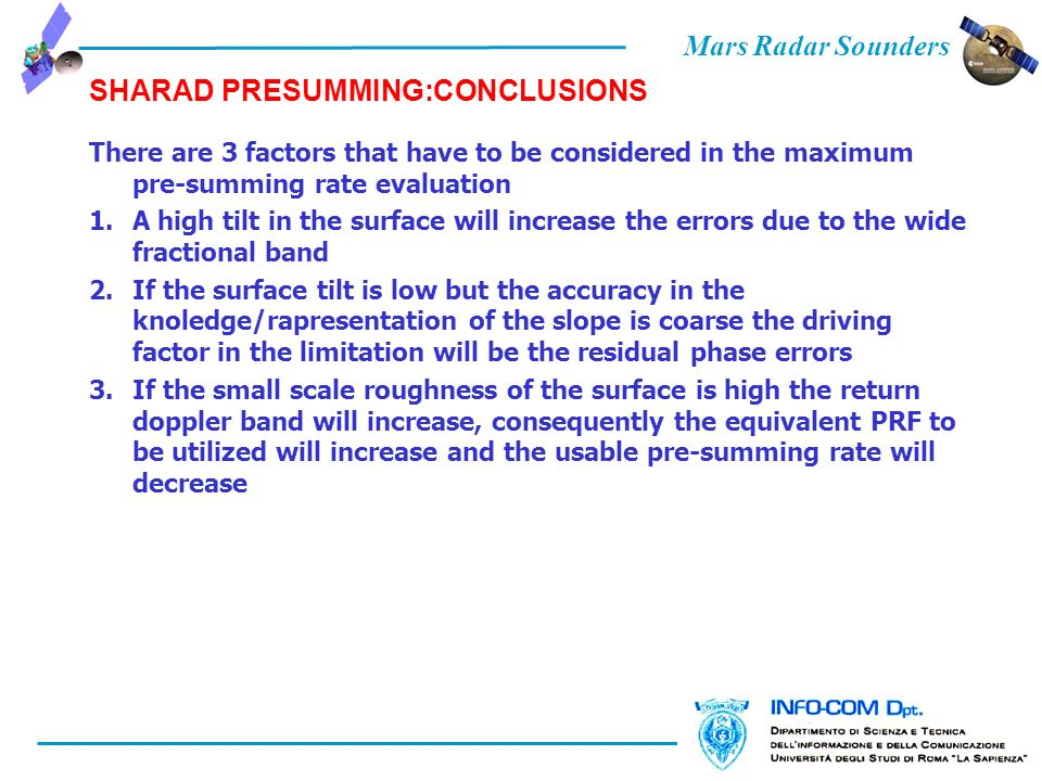Mars Radar Sounders SHARAD PRESUMMING:CONCLUSIONS There are 3 factors that have to be considered in the maximum pre-summing rate evaluation 1.A high tilt in the surface will increase the errors due to the wide fractional band 2.If the surface tilt is low but the accuracy in the knoledge/rapresentation of the slope is coarse the driving factor in the limitation will be the residual phase errors 3.If the small scale roughness of the surface is high the return doppler band will increase, consequently the equivalent PRF to be utilized will increase and the usable pre-summing rate will decrease
