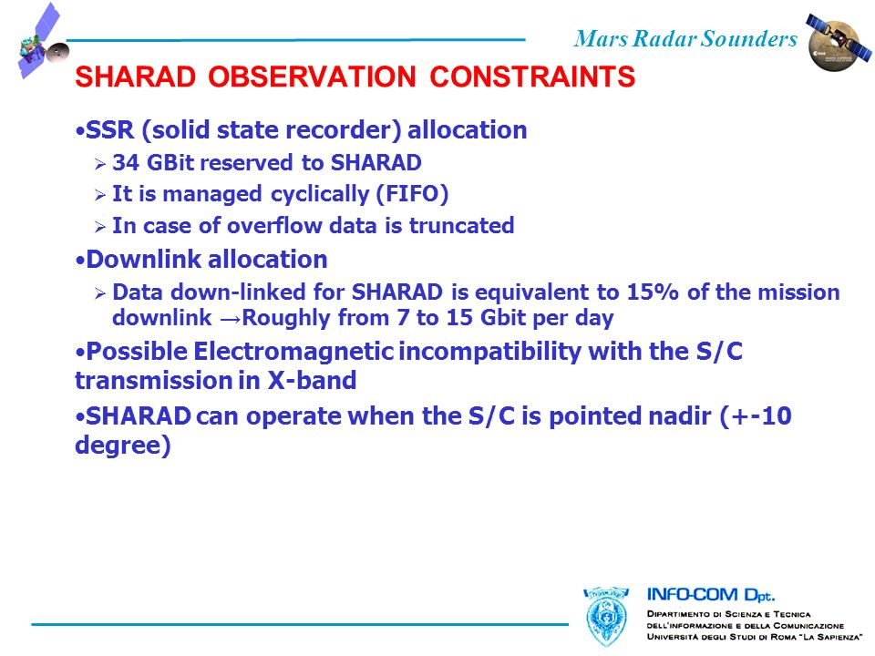 Mars Radar Sounders SHARAD OBSERVATION CONSTRAINTS SSR (solid state recorder) allocation 34 GBit reserved to SHARAD It is managed cyclically (FIFO) In case of overflow data is truncated Downlink allocation Data down-linked for SHARAD is equivalent to 15% of the mission downlink Roughly from 7 to 15 Gbit per day Possible Electromagnetic incompatibility with the S/C transmission in X-band SHARAD can operate when the S/C is pointed nadir (+-10 degree)