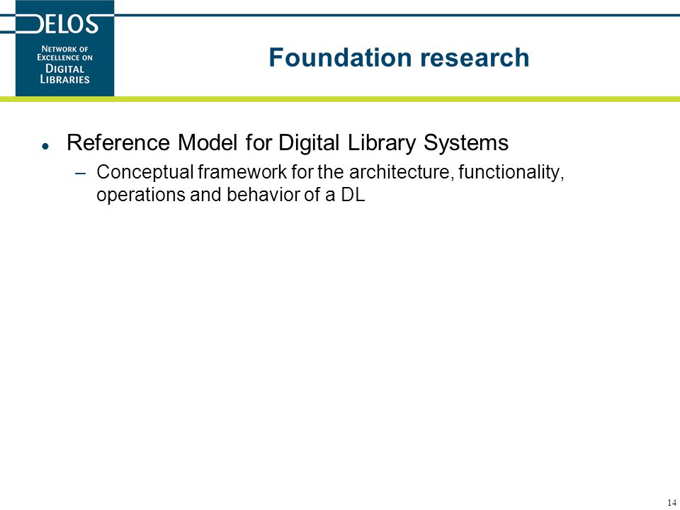 14 Foundation research Reference Model for Digital Library Systems –Conceptual framework for the architecture, functionality, operations and behavior