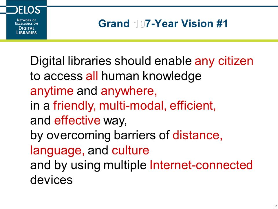 9 Digital libraries should enable any citizen to access all human knowledge anytime and anywhere, in a friendly, multi-modal, efficient, and effective