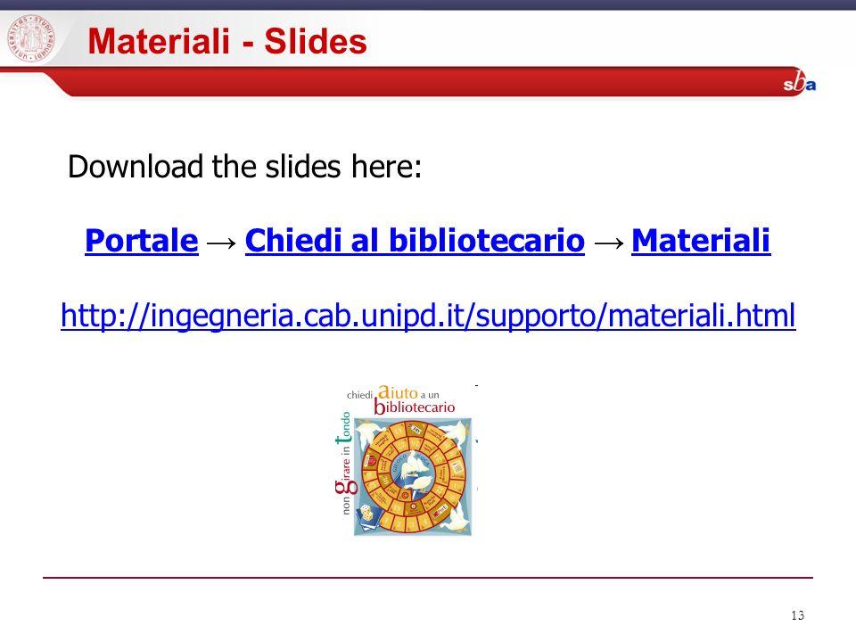 13 Materiali - Slides Download the slides here: PortalePortale Chiedi al bibliotecario MaterialiChiedi al bibliotecarioMateriali http://ingegneria.cab.unipd.it/supporto/materiali.html