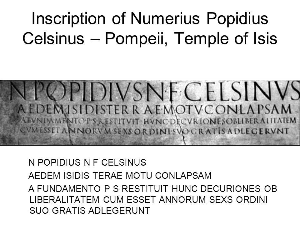 Inscription of Numerius Popidius Celsinus – Pompeii, Temple of Isis N POPIDIUS N F CELSINUS AEDEM ISIDIS TERAE MOTU CONLAPSAM A FUNDAMENTO P S RESTITUIT HUNC DECURIONES OB LIBERALITATEM CUM ESSET ANNORUM SEXS ORDINI SUO GRATIS ADLEGERUNT