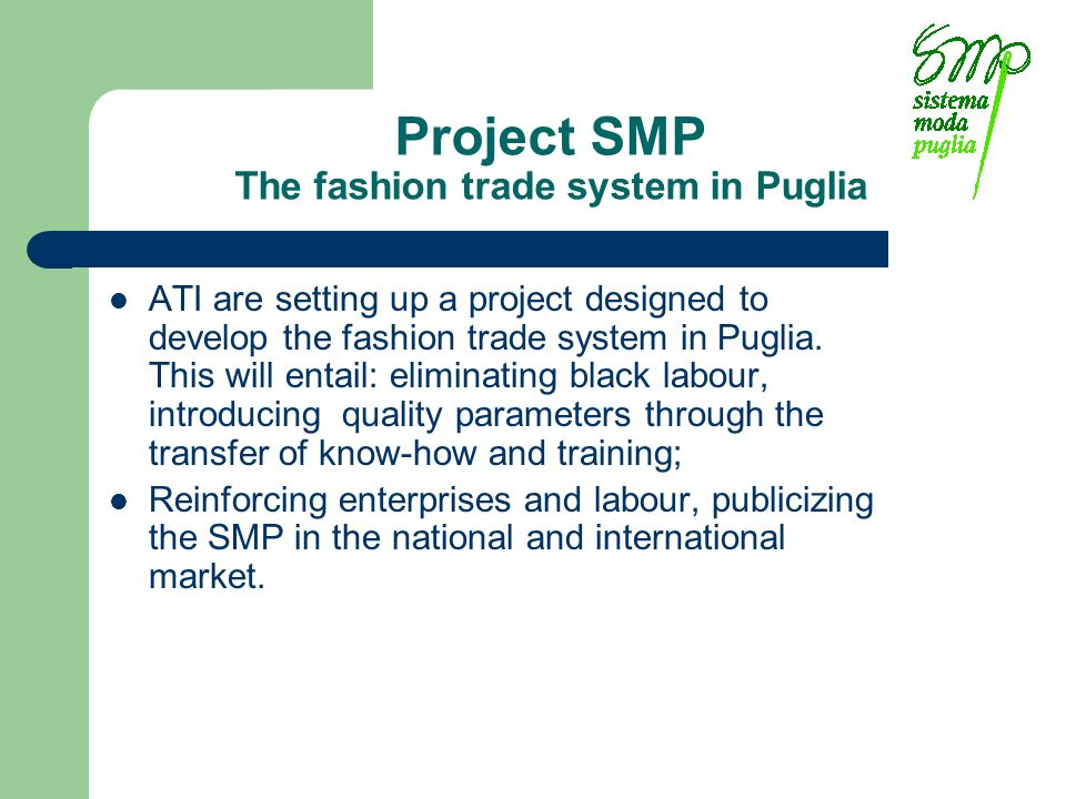 Project SMP The fashion trade system in Puglia ATI are setting up a project designed to develop the fashion trade system in Puglia. This will entail: