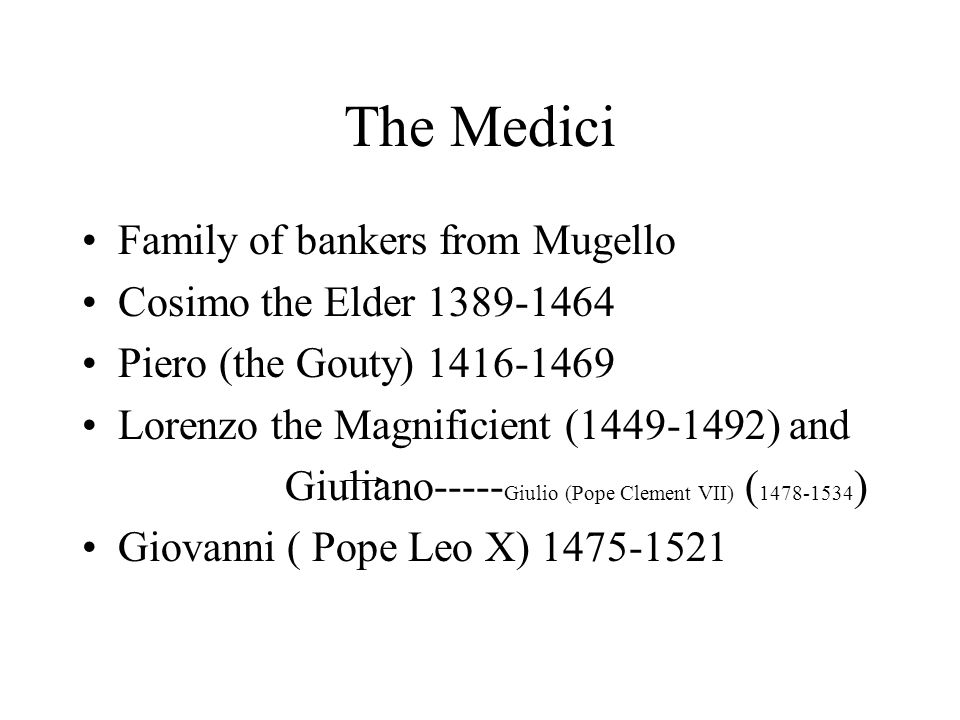 The Medici Family of bankers from Mugello Cosimo the Elder 1389-1464 Piero (the Gouty) 1416-1469 Lorenzo the Magnificient (1449-1492) and Giuliano----- Giulio (Pope Clement VII) ( 1478-1534 ) Giovanni ( Pope Leo X) 1475-1521