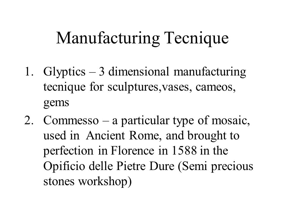 Manufacturing Tecnique 1.Glyptics – 3 dimensional manufacturing tecnique for sculptures,vases, cameos, gems 2.Commesso – a particular type of mosaic, used in Ancient Rome, and brought to perfection in Florence in 1588 in the Opificio delle Pietre Dure (Semi precious stones workshop)