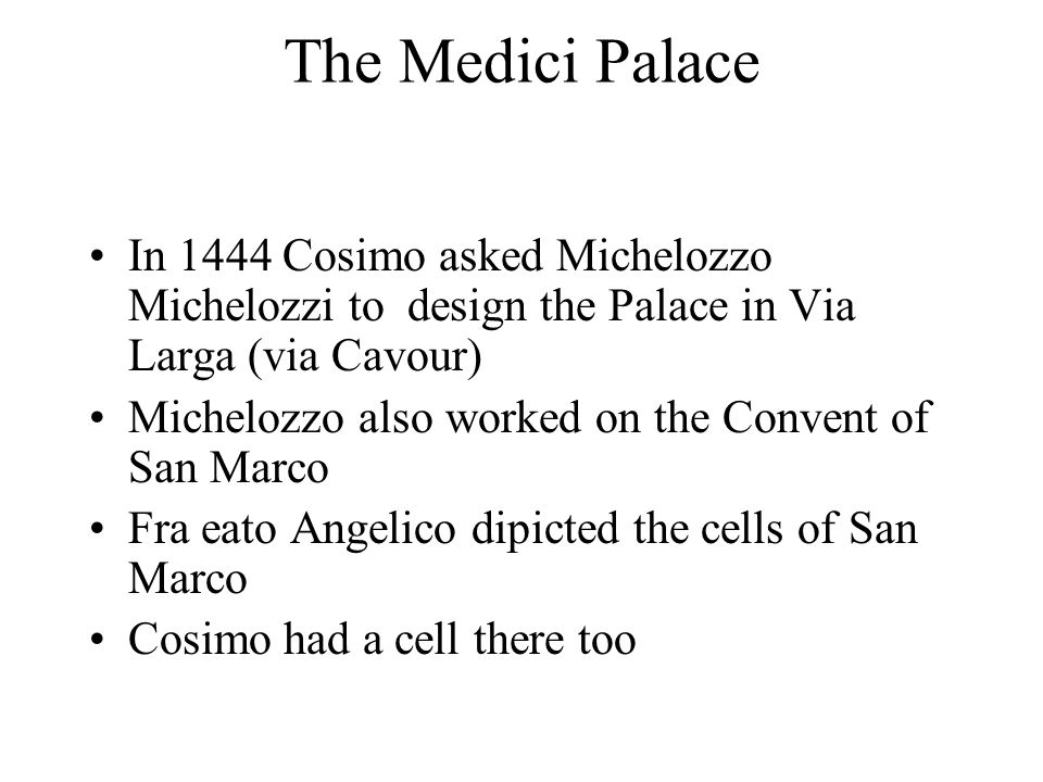 The Medici Palace In 1444 Cosimo asked Michelozzo Michelozzi to design the Palace in Via Larga (via Cavour) Michelozzo also worked on the Convent of San Marco Fra eato Angelico dipicted the cells of San Marco Cosimo had a cell there too