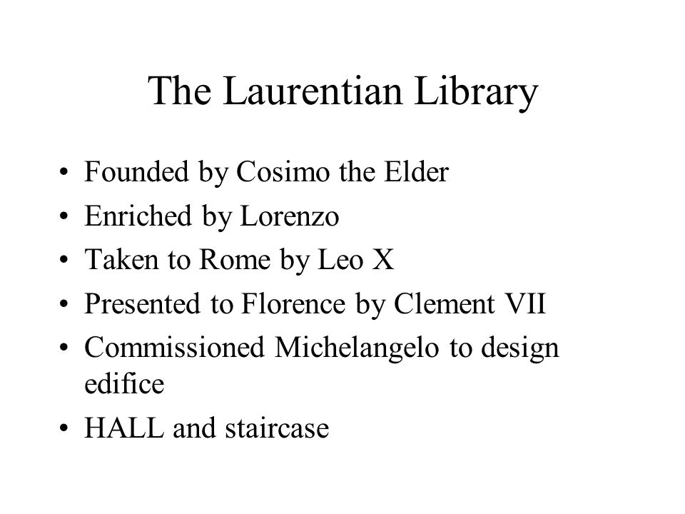 The Laurentian Library Founded by Cosimo the Elder Enriched by Lorenzo Taken to Rome by Leo X Presented to Florence by Clement VII Commissioned Michelangelo to design edifice HALL and staircase
