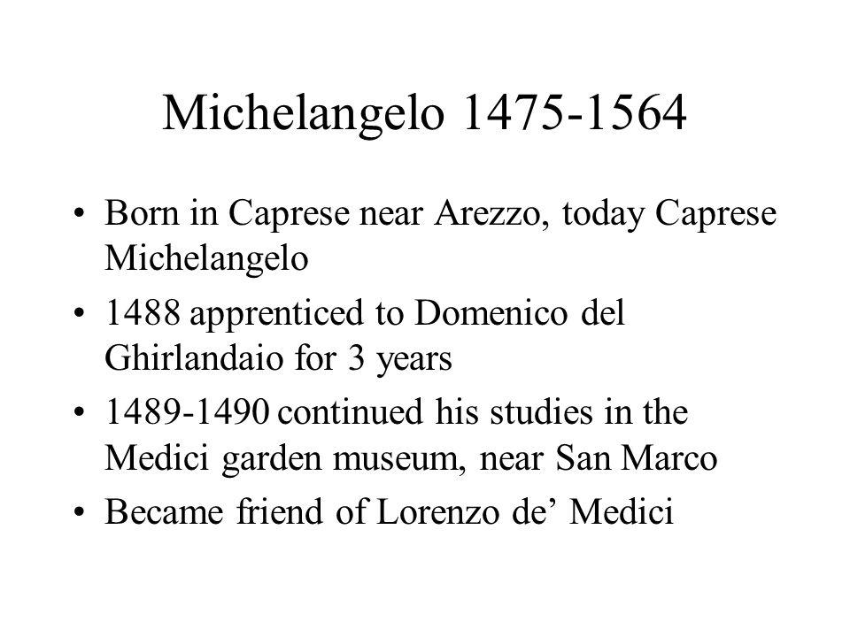 Michelangelo 1475-1564 Born in Caprese near Arezzo, today Caprese Michelangelo 1488 apprenticed to Domenico del Ghirlandaio for 3 years 1489-1490 cont