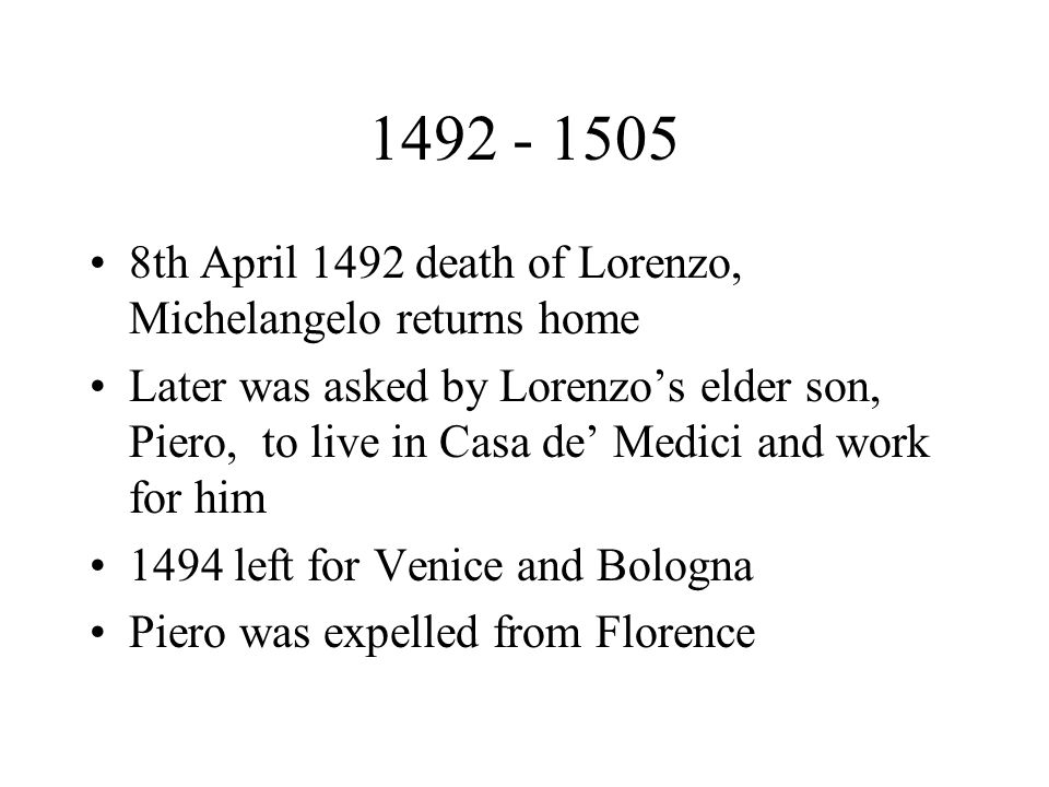 1492 - 1505 8th April 1492 death of Lorenzo, Michelangelo returns home Later was asked by Lorenzos elder son, Piero, to live in Casa de Medici and work for him 1494 left for Venice and Bologna Piero was expelled from Florence