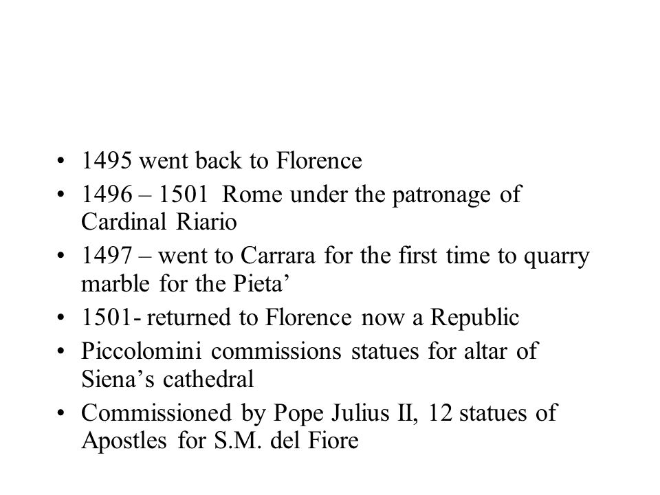 1495 went back to Florence 1496 – 1501 Rome under the patronage of Cardinal Riario 1497 – went to Carrara for the first time to quarry marble for the