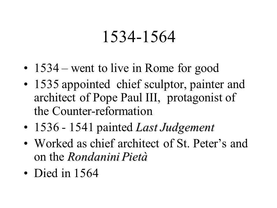 1534-1564 1534 – went to live in Rome for good 1535 appointed chief sculptor, painter and architect of Pope Paul III, protagonist of the Counter-refor
