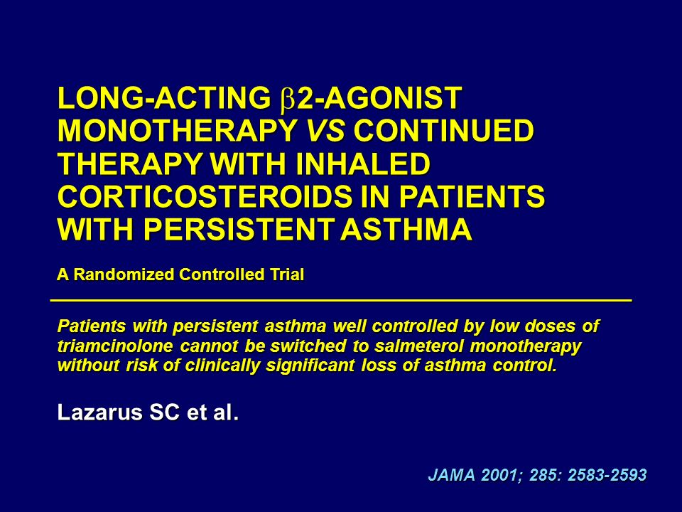 JAMA 2001; 285: 2583-2593 LONG-ACTING 2-AGONIST MONOTHERAPY VS CONTINUED THERAPY WITH INHALED CORTICOSTEROIDS IN PATIENTS WITH PERSISTENT ASTHMA A Randomized Controlled Trial Patients with persistent asthma well controlled by low doses of triamcinolone cannot be switched to salmeterol monotherapy without risk of clinically significant loss of asthma control.