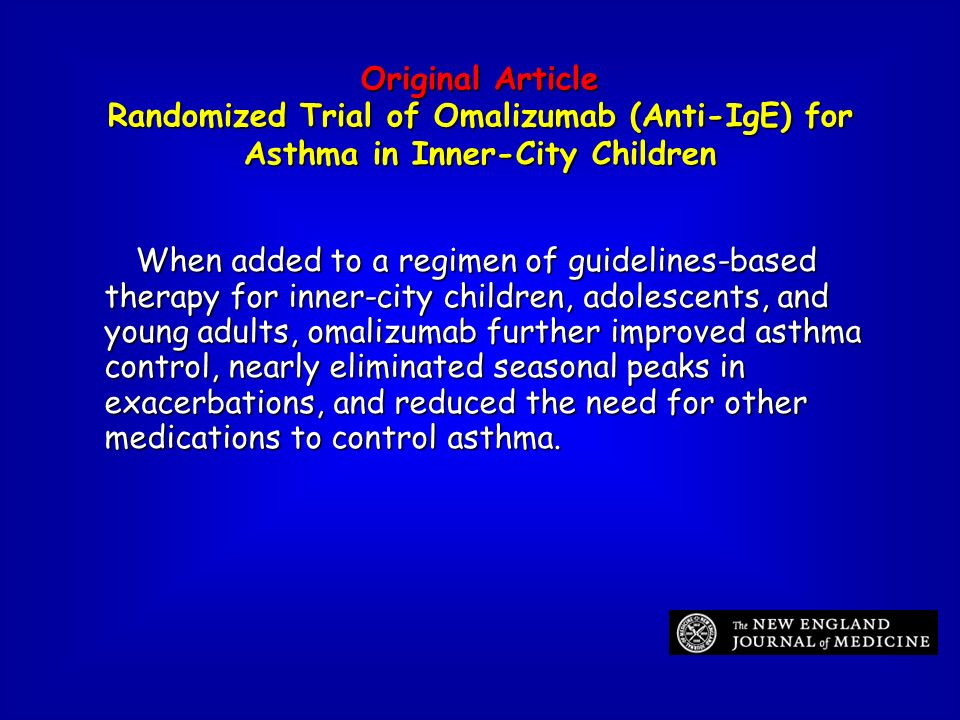 Original Article Randomized Trial of Omalizumab (Anti-IgE) for Asthma in Inner-City Children When added to a regimen of guidelines-based therapy for i
