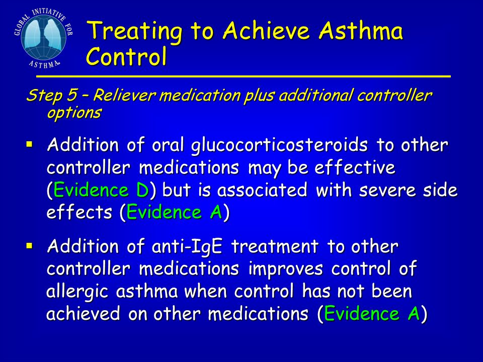 Stepwise Approach to Asthma Therapy Controlled by low-dose inhaled steroids Controller Daily inhaled cortico-Daily inhaled cortico- steroid (200-500 mcg) steroid (200-500 mcg) Consider LeukotrieneConsider Leukotriene Modifiers Modifiers Reliever Inhaled beta2-agonistInhaled beta2-agonist prn prn Step 2: Mild Persistent Asthma Avoid or Control Triggers