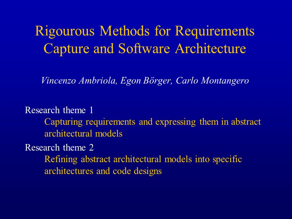 Rigourous Methods for Requirements Capture and Software Architecture Vincenzo Ambriola, Egon Börger, Carlo Montangero Research theme 1 Capturing requi