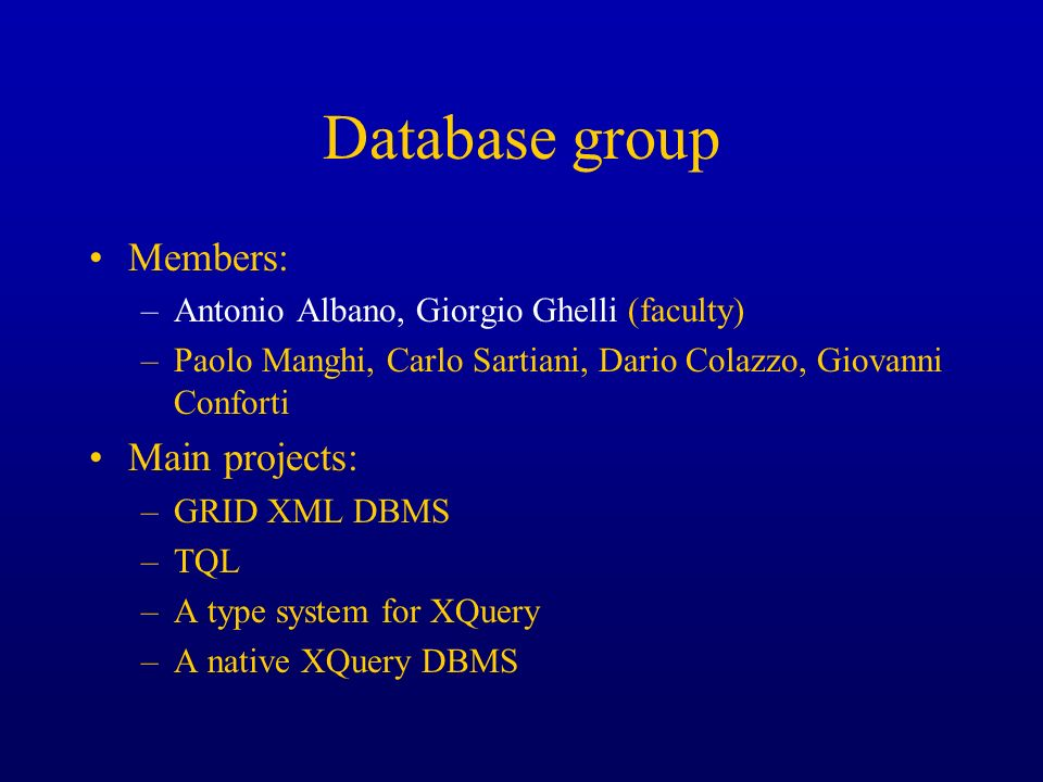 Database group Members: –Antonio Albano, Giorgio Ghelli (faculty) –Paolo Manghi, Carlo Sartiani, Dario Colazzo, Giovanni Conforti Main projects: –GRID