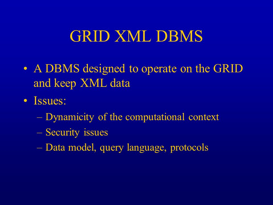 GRID XML DBMS A DBMS designed to operate on the GRID and keep XML data Issues: –Dynamicity of the computational context –Security issues –Data model,