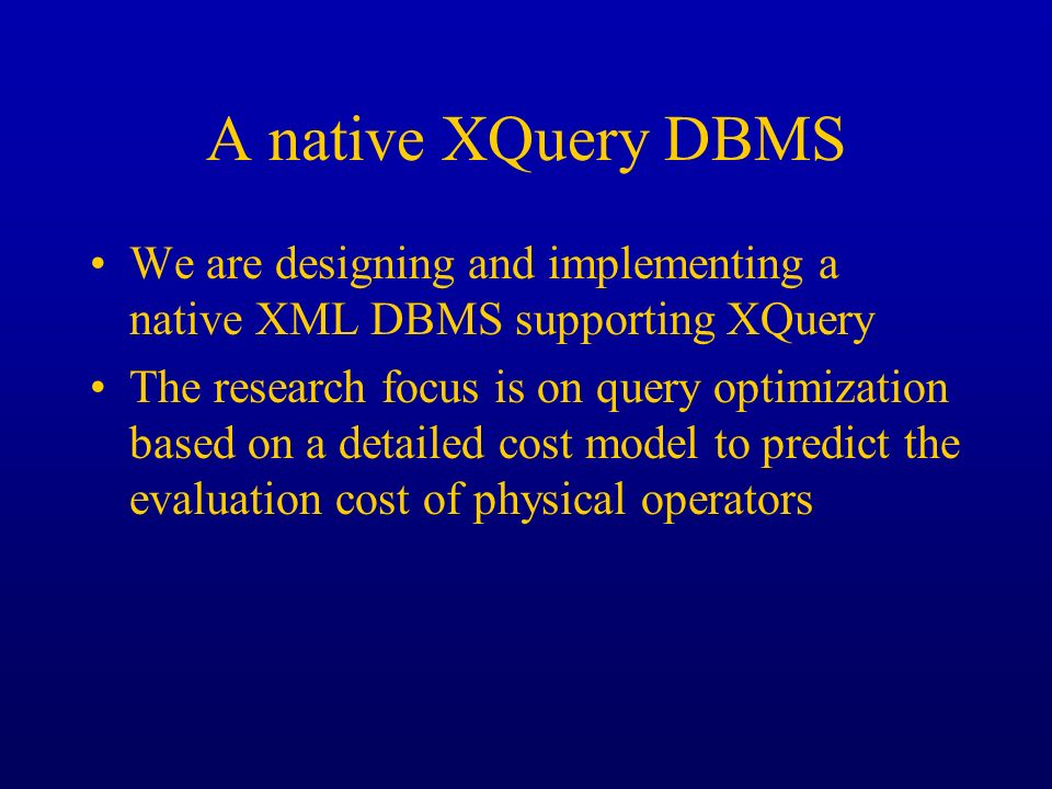 A native XQuery DBMS We are designing and implementing a native XML DBMS supporting XQuery The research focus is on query optimization based on a deta
