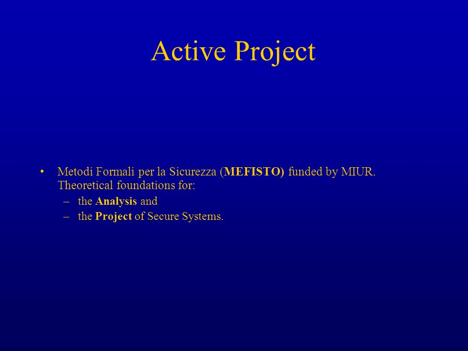 Active Project Metodi Formali per la Sicurezza (MEFISTO) funded by MIUR. Theoretical foundations for: –the Analysis and –the Project of Secure Systems