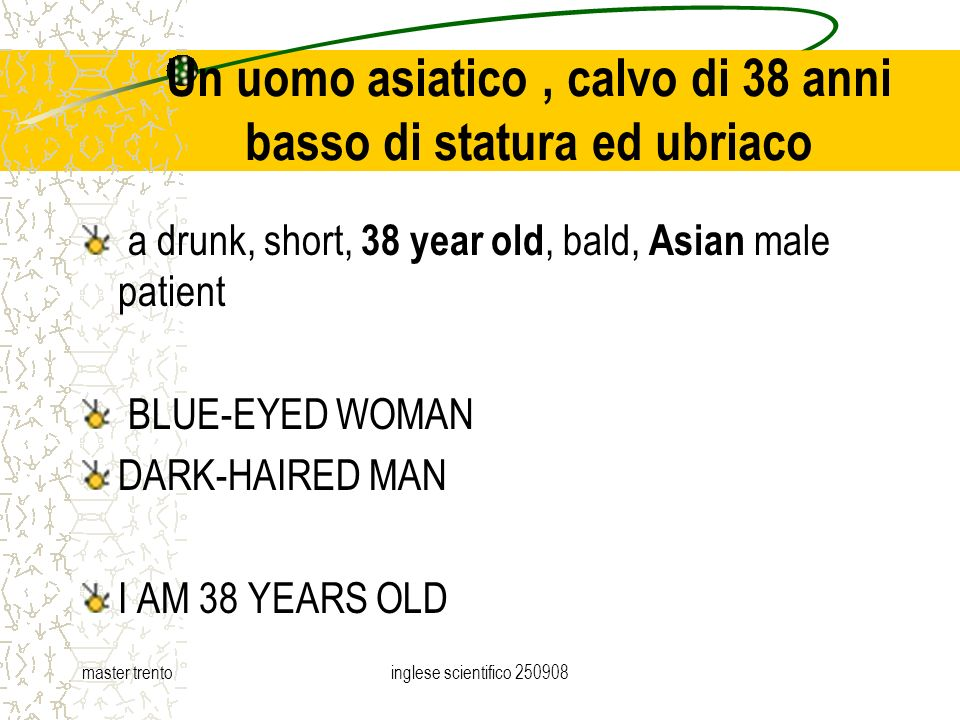 master trentoinglese scientifico Un uomo asiatico, calvo di 38 anni basso di statura ed ubriaco a drunk, short, 38 year old, bald, Asian male patient BLUE-EYED WOMAN DARK-HAIRED MAN I AM 38 YEARS OLD