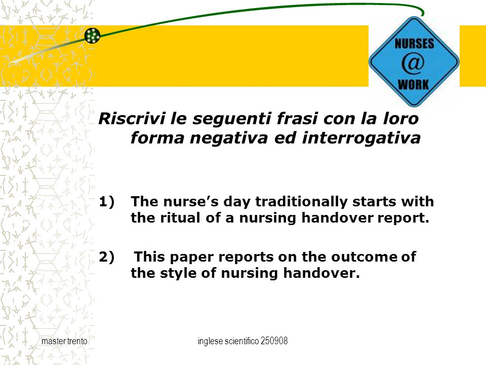 master trentoinglese scientifico Riscrivi le seguenti frasi con la loro forma negativa ed interrogativa 1)The nurses day traditionally starts with the ritual of a nursing handover report.