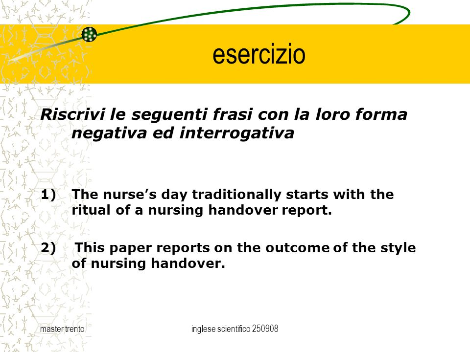 master trentoinglese scientifico esercizio Riscrivi le seguenti frasi con la loro forma negativa ed interrogativa 1)The nurses day traditionally starts with the ritual of a nursing handover report.