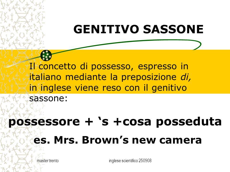 master trentoinglese scientifico 250908 GENITIVO SASSONE Il concetto di possesso, espresso in italiano mediante la preposizione di, in inglese viene r