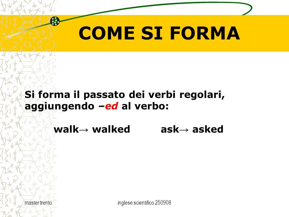 master trentoinglese scientifico 250908 COME SI FORMA Si forma il passato dei verbi regolari, aggiungendo –ed al verbo: walk walked ask asked