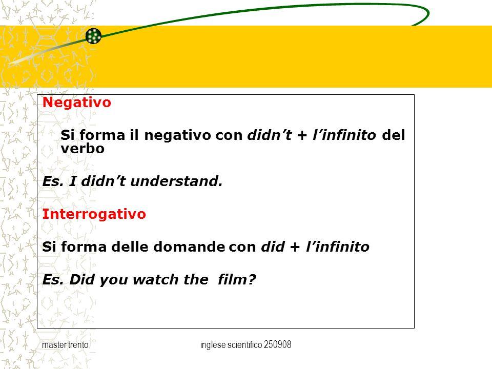 master trentoinglese scientifico 250908 Negativo Si forma il negativo con didnt + linfinito del verbo Es. I didnt understand. Interrogativo Si forma d