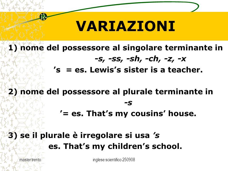 master trentoinglese scientifico 250908 VARIAZIONI 1) nome del possessore al singolare terminante in -s, -ss, -sh, -ch, -z, -x s = es. Lewiss sister i