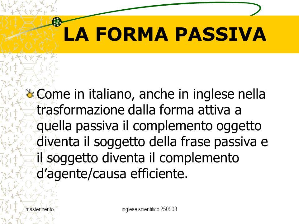 master trentoinglese scientifico 250908 LA FORMA PASSIVA Come in italiano, anche in inglese nella trasformazione dalla forma attiva a quella passiva i