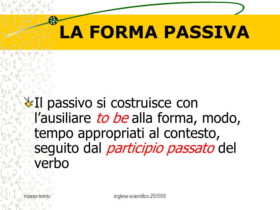 master trentoinglese scientifico 250908 LA FORMA PASSIVA Il passivo si costruisce con lausiliare to be alla forma, modo, tempo appropriati al contesto