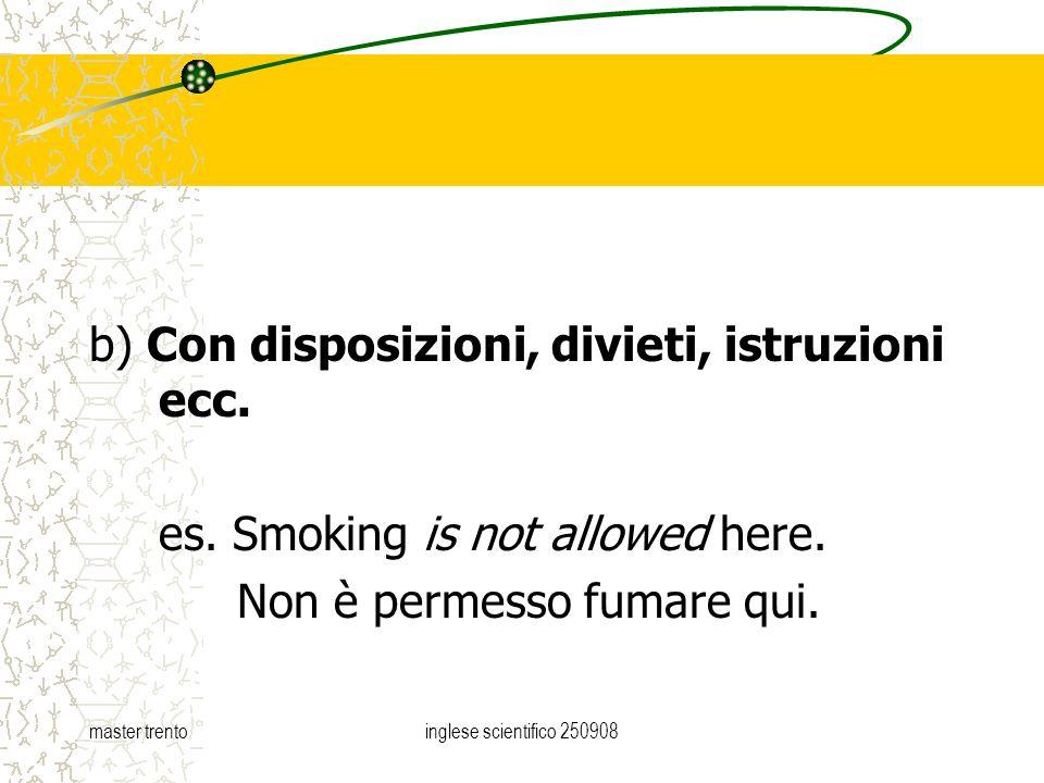 master trentoinglese scientifico 250908 b) Con disposizioni, divieti, istruzioni ecc. es. Smoking is not allowed here. Non è permesso fumare qui.
