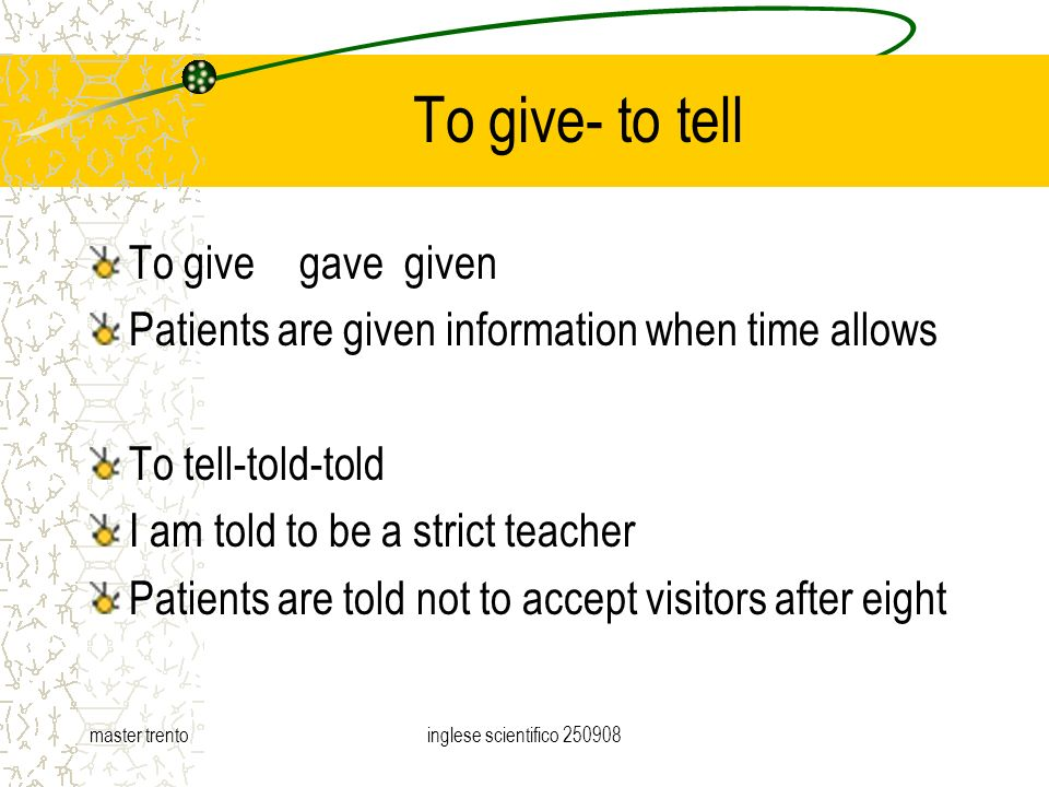 master trentoinglese scientifico To give- to tell To givegavegiven Patients are given information when time allows To tell-told-told I am told to be a strict teacher Patients are told not to accept visitors after eight
