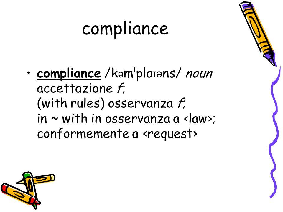 compliance compliance /k ə m ˡ pla ɪ ə ns/ noun accettazione f; (with rules) osservanza f; in ~ with in osservanza a law; conformemente a request