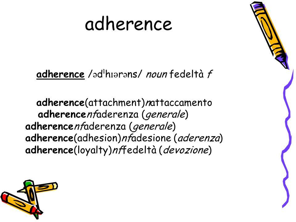 adherence adherence / ə d ˡ h ɪ ə r ə ns/ noun fedeltà f adherence(attachment)nattaccamento adherencenfaderenza (generale) adherence(adhesion)nfadesione (aderenza) adherence(loyalty)nffedeltà (devozione)