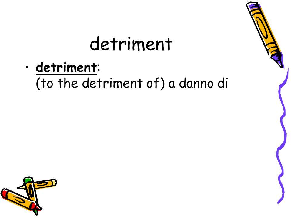 detriment detriment: (to the detriment of) a danno di