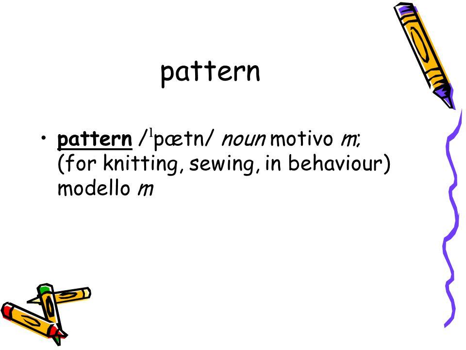 pattern pattern / ˡ pætn/ noun motivo m; (for knitting, sewing, in behaviour) modello m