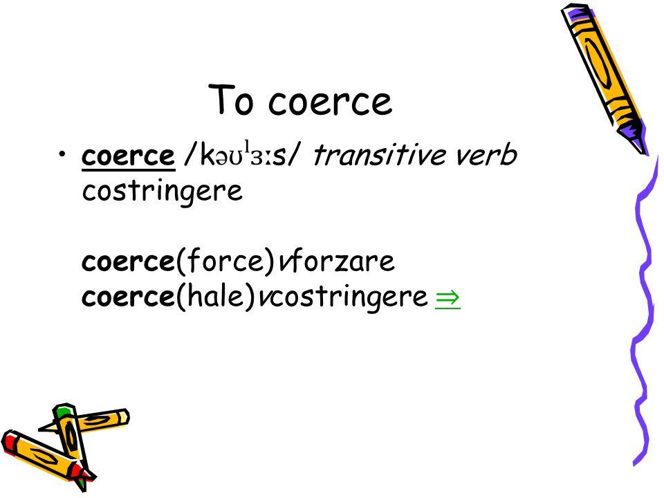 To coerce coerce /k ə ʊˡɜː s/ transitive verb costringere coerce(force)vforzare coerce(hale)vcostringere