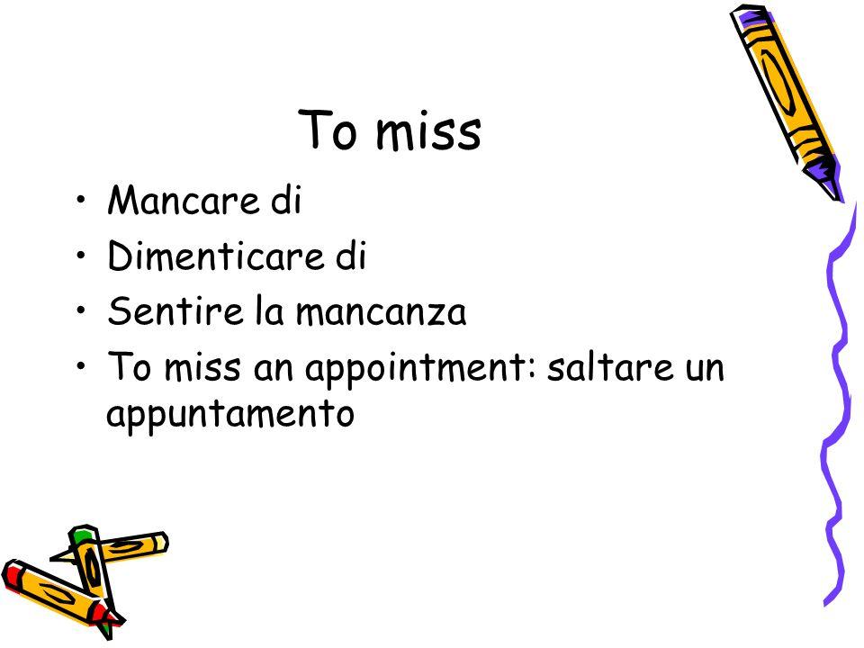 To miss Mancare di Dimenticare di Sentire la mancanza To miss an appointment: saltare un appuntamento