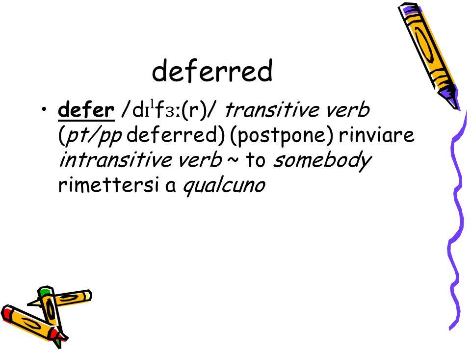 deferred defer /d ɪˡ f ɜː (r)/ transitive verb (pt/pp deferred) (postpone) rinviare intransitive verb ~ to somebody rimettersi a qualcuno