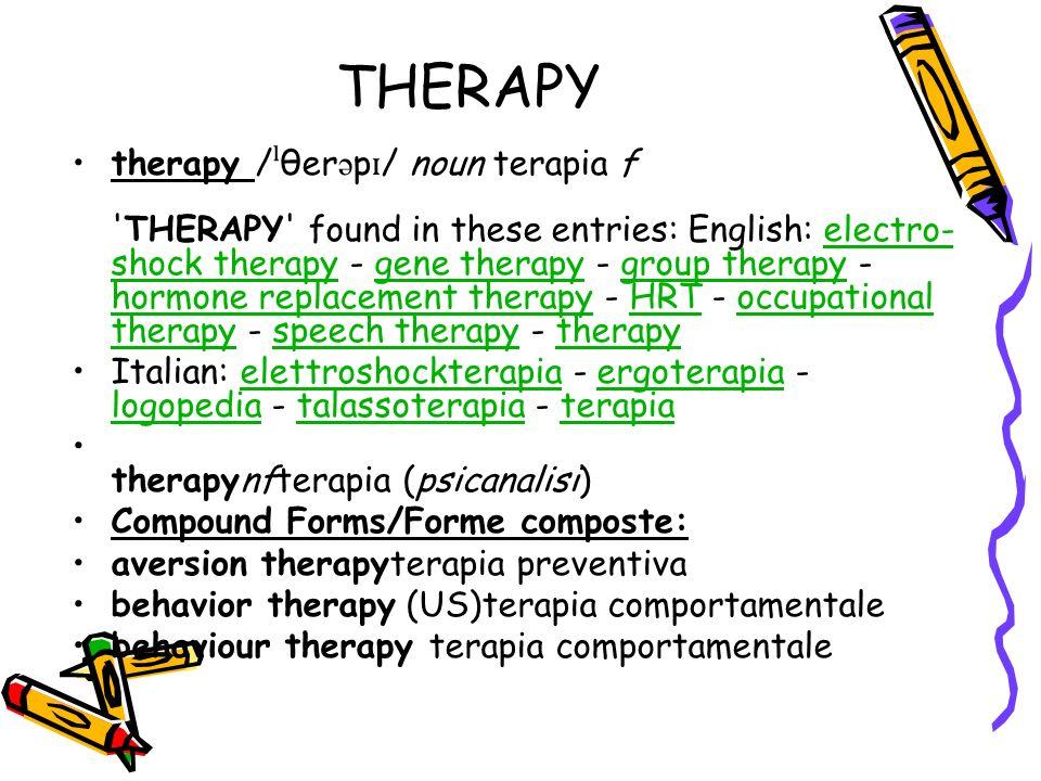 THERAPY cold therapy terapia del freddo gestalt therapy terapia della gestalt group therapy terapia di gruppo heat therapy ipertermia; terapia del calore insulin shock therapy insulinoshockterapia