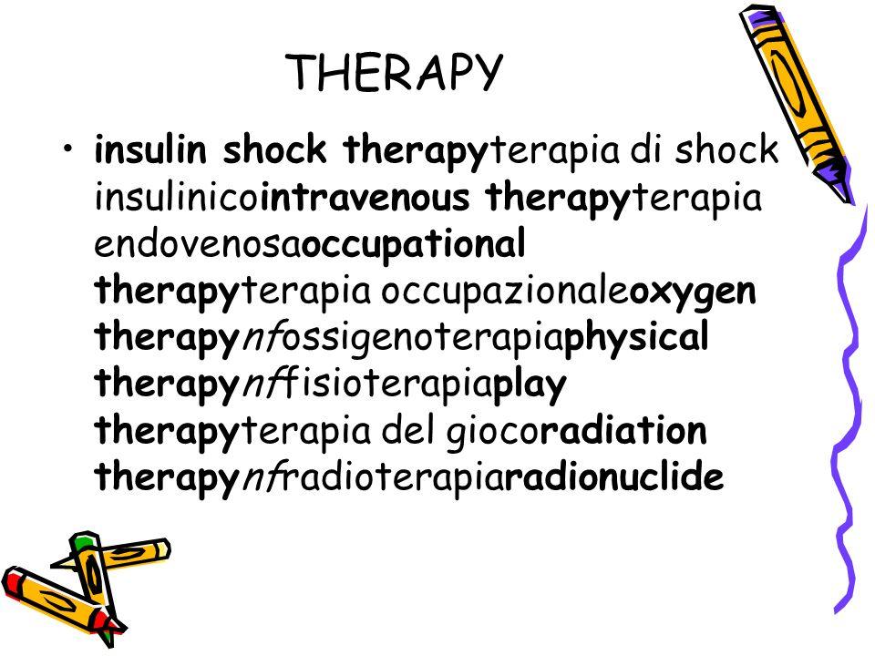 THERAPY insulin shock therapyterapia di shock insulinicointravenous therapyterapia endovenosaoccupational therapyterapia occupazionaleoxygen therapynfossigenoterapiaphysical therapynffisioterapiaplay therapyterapia del giocoradiation therapynfradioterapiaradionuclide