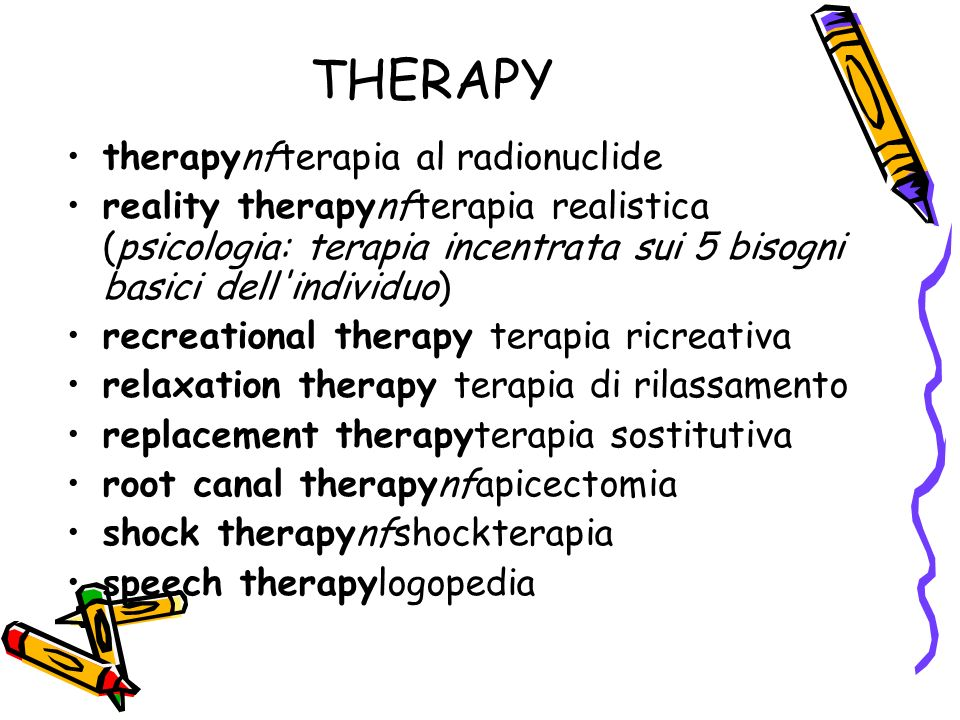 THERAPY therapynfterapia al radionuclide reality therapynfterapia realistica (psicologia: terapia incentrata sui 5 bisogni basici dell individuo) recreational therapy terapia ricreativa relaxation therapy terapia di rilassamento replacement therapyterapia sostitutiva root canal therapynfapicectomia shock therapynfshockterapia speech therapylogopedia
