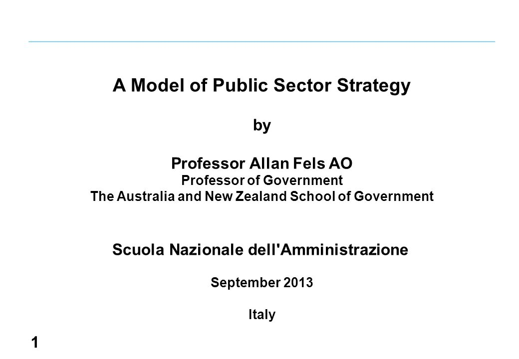 1 A Model of Public Sector Strategy by Professor Allan Fels AO Professor of Government The Australia and New Zealand School of Government Scuola Nazionale dell Amministrazione September 2013 Italy