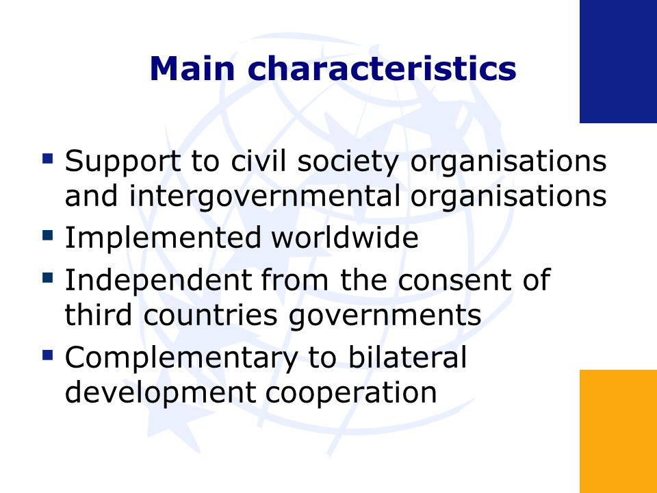 Main characteristics Support to civil society organisations and intergovernmental organisations Implemented worldwide Independent from the consent of third countries governments Complementary to bilateral development cooperation