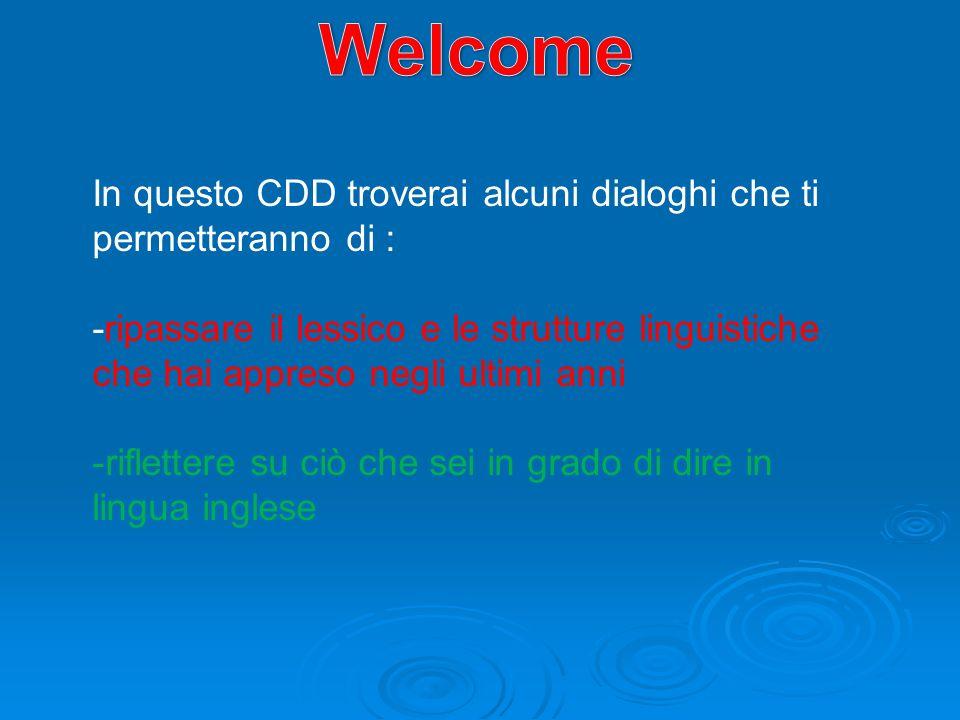 In questo CDD troverai alcuni dialoghi che ti permetteranno di : -ripassare il lessico e le strutture linguistiche che hai appreso negli ultimi anni -riflettere su ciò che sei in grado di dire in lingua inglese