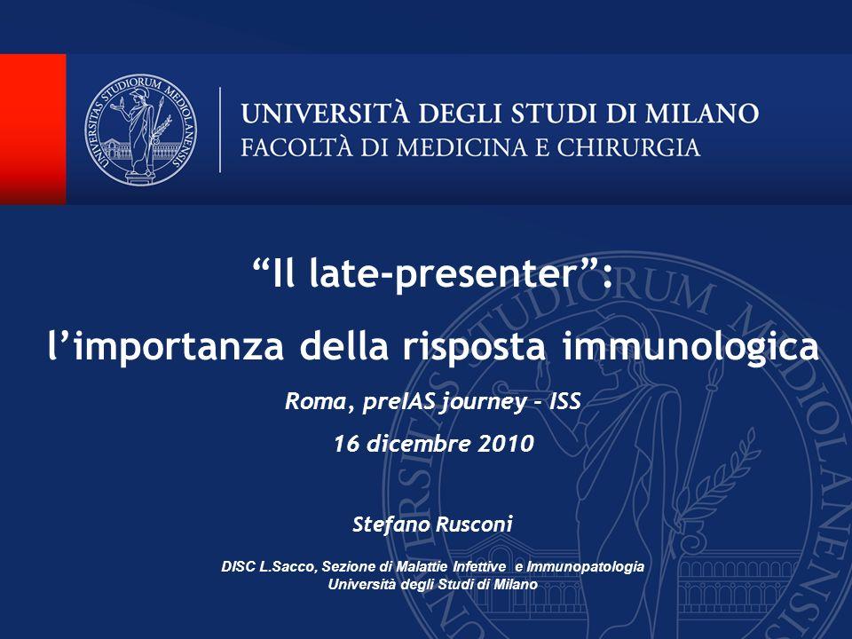 Il late-presenter: limportanza della risposta immunologica Roma, preIAS journey - ISS 16 dicembre 2010 Stefano Rusconi DISC L.Sacco, Sezione di Malatt