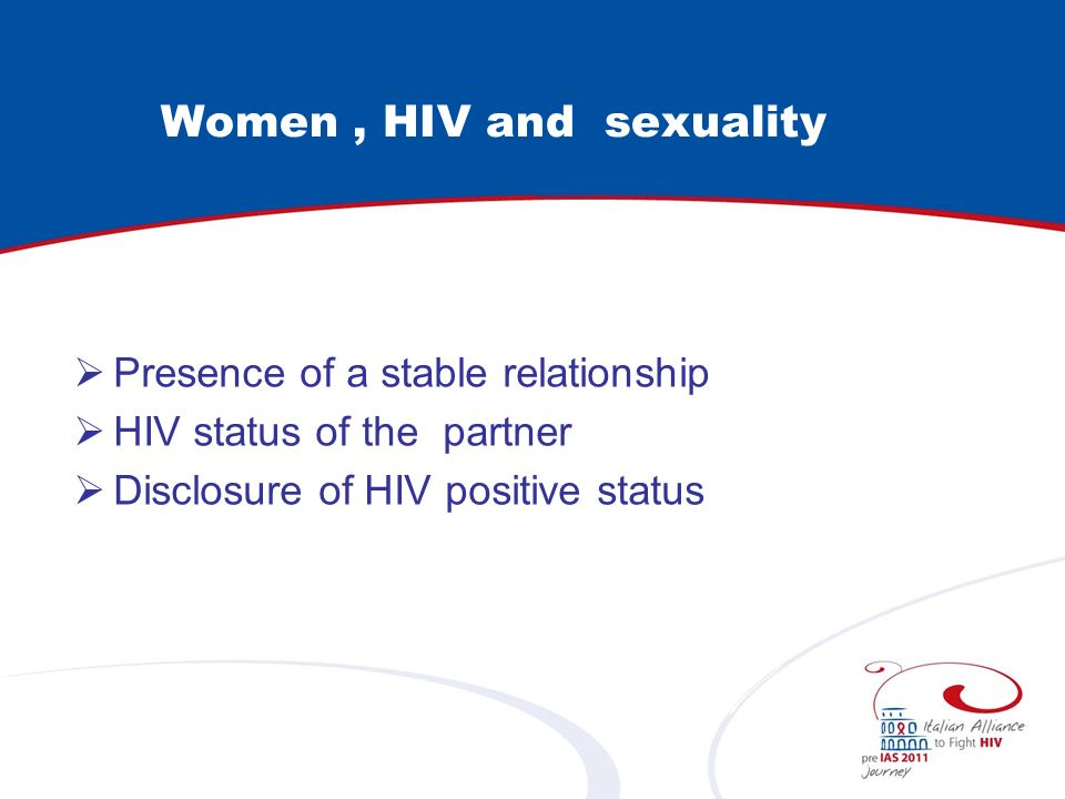 Women, HIV and sexuality Presence of a stable relationship HIV status of the partner Disclosure of HIV positive status