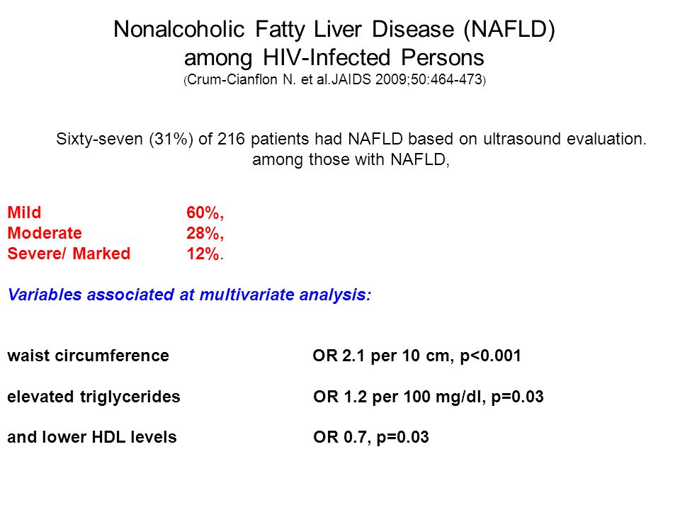 Nonalcoholic Fatty Liver Disease (NAFLD) among HIV-Infected Persons ( Crum-Cianflon N. et al.JAIDS 2009;50:464-473 ) Sixty-seven (31%) of 216 patients